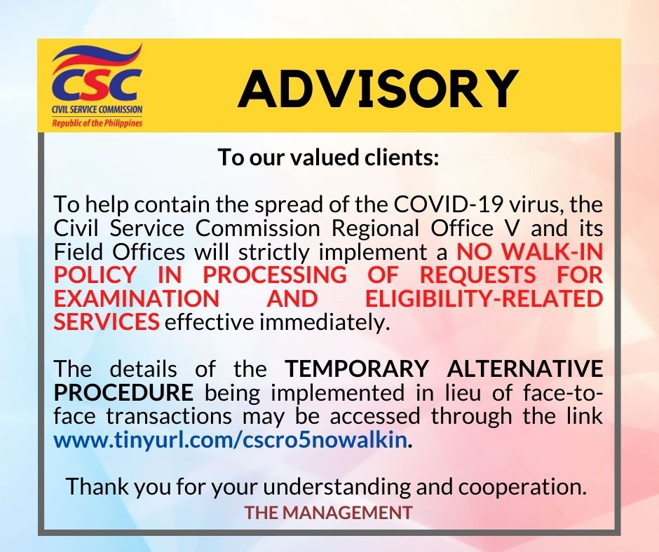 To our valued clients:  To help contain the spread of the COVID-19 virus, the Civil Service Commission Regional Office V and its Field Offices will strictly implement a NO WALK-IN POLICY IN PROCESSING OF REQUESTS FOR EXAMINATION AND ELIGIBILITY-RELATED SERVICES effective immediately.  The details of the TEMPORARY ALTERNATIVE PROCEDURE being implemented in lieu of face-to-face transactions may be accessed through the link www.tinyurl.com/cscro5nowalkin.  Thank you for your understanding and cooperation.   -CSC RO V